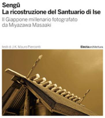 Sengu. La ricostruzione del Santuario di Ise. Ediz. illustrata - Mauro J. K. Pierconti | Jonathanterrington.com