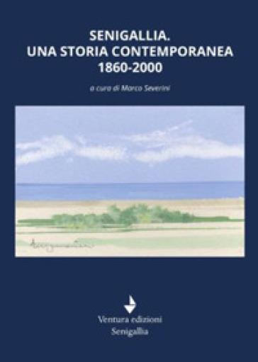 Senigallia. Una storia contemporanea 1860-2000 - M. Severini | Kritjur.org