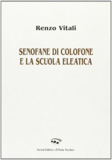 Senofane di Colofone e la scuola eleatica - Renzo Vitali |