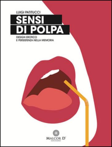 Sensi di polpa. Design erotico e persistenza nella memoria - Luigi Patitucci | Rochesterscifianimecon.com