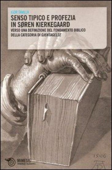 Senso tipico e profezia in Soren Kierkegaard. Verso una definizione del fondamento biblico della categoria di Gjentagelse - Igor Tavilla |