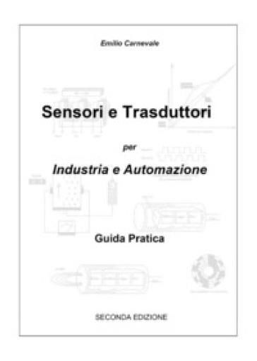 Sensori e trasduttori per l'industria e l'automazione. Guida pratica - Emilio Carnevale |