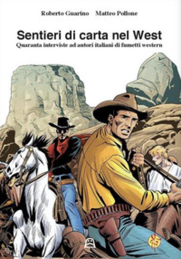 Sentieri di carta nel west. Quaranta interviste ad autori italiani di fumetti western - Roberto Guarino | Rochesterscifianimecon.com