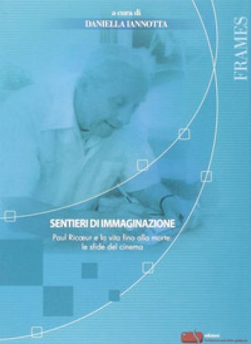 Sentieri di immaginazione. Paul Ricoeur e la vita fino alla morte: le sfide del cinema - D. Iannotta |