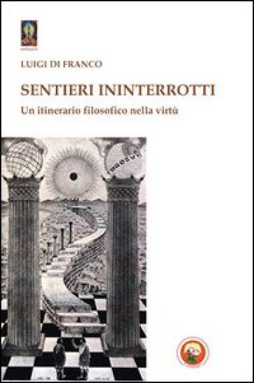 Sentieri ininterrotti. Un itinerario filosofico nella virtù - Luigi Di Franco |