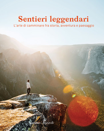 Sentieri leggendari. L'arte di camminare fra storia, avventura e paesaggio