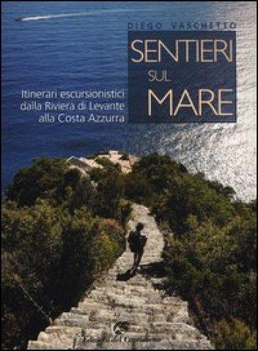 Sentieri sul mare. Itinerari escursionistici dalla Riviera di Levante alla Costa Azzurra - Diego Vaschetto | Jonathanterrington.com