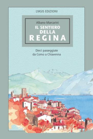 Il Sentiero della regina. Dieci passeggiate da Como a Chiavenna - Albano Marcarini   Rochesterscifianimecon.com