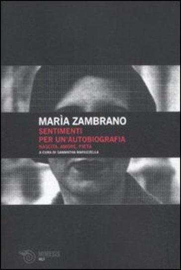 Sentimenti per un'autobiografia. Nascita, amore e pietà - Maria Zambrano | Jonathanterrington.com