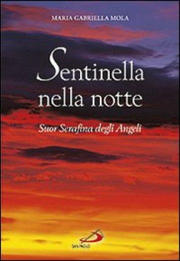 Sentinella nella notte. Suor Serafina degli angeli - M. Gabriella Mola |