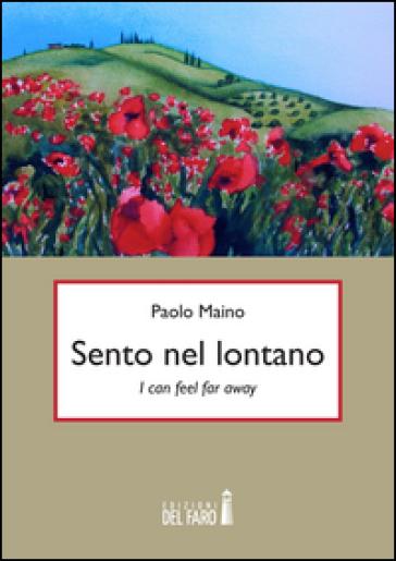 Sento nel lontano. I can feel far away. Ediz italiana - Paolo Maino  