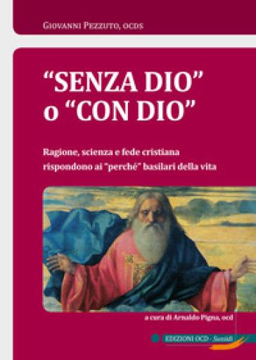«Senza Dio» o «con Dio». Ragione, scienza e fede cristiana rispondono ai «perché» basilari della vita - Giovanni Pezzuto |