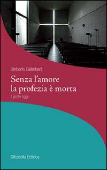 Senza l'amore la profezia è morta. Il prete oggi - Umberto Galimberti | Rochesterscifianimecon.com