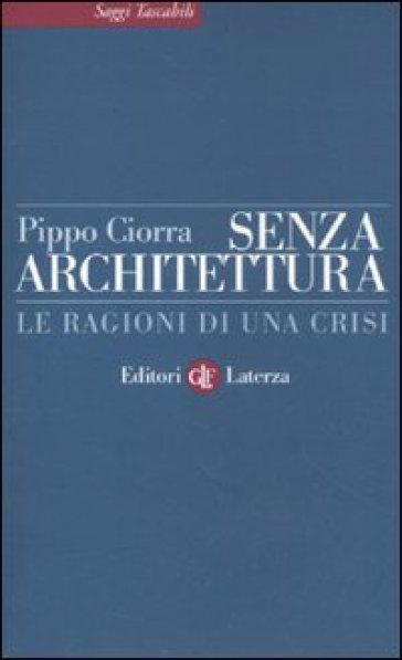 Senza architettura. Le ragioni di una crisi - Pippo Ciorra  