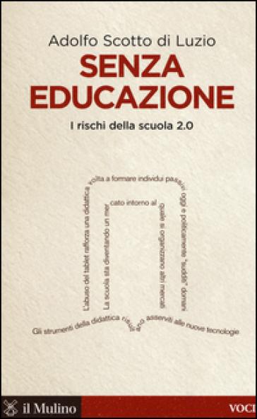 Senza educazione. I rischi della scuola 2.0 - Adolfo Scotto di Luzio |