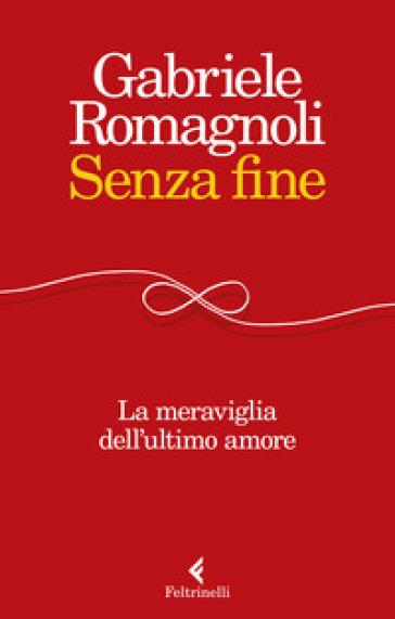 Senza fine. La meraviglia dell'ultimo amore - Gabriele Romagnoli | Thecosgala.com