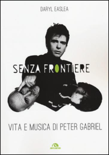 Senza frontiere. Vita e musica di Peter Gabriel - Daryl Easlea |