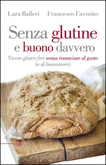 Senza glutine e buono davvero. Vivere gluten free senza rinunciare al gusto (e al buonumore) - Francesco Favorito |