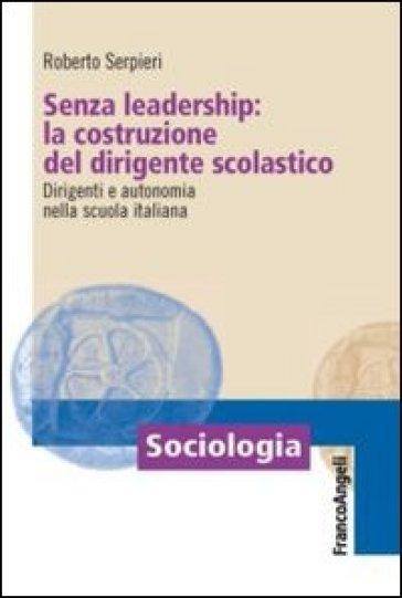 Senza leadership: la costruzione del dirigente scolastico. Dirigenti e autonomia nella scuola italiana - Roberto Serpieri pdf epub