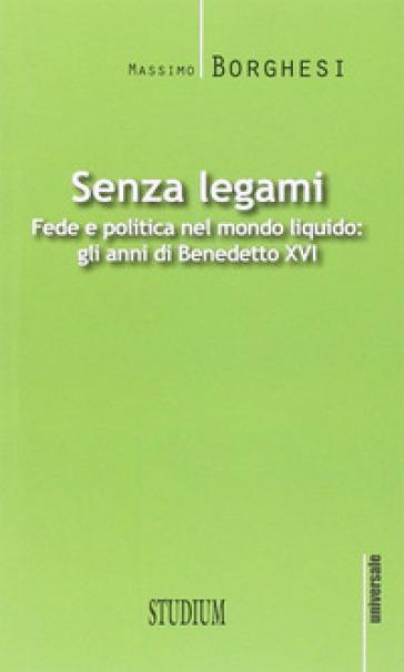 Senza legami. Fede e politica nel mondo liquido. Gli anni di Benedetto XVI - Massimo Borghesi |