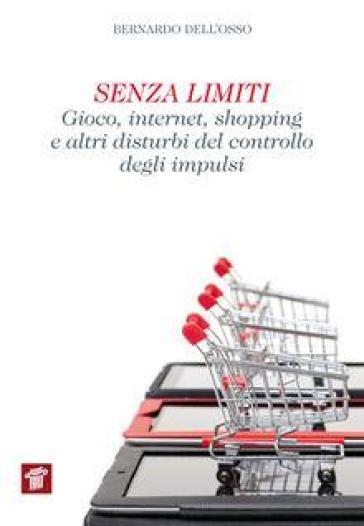 Senza limiti. Gioco, internet, shopping e altri disturbi del controllo degli impulsi - Bernardo Dell'Osso | Thecosgala.com