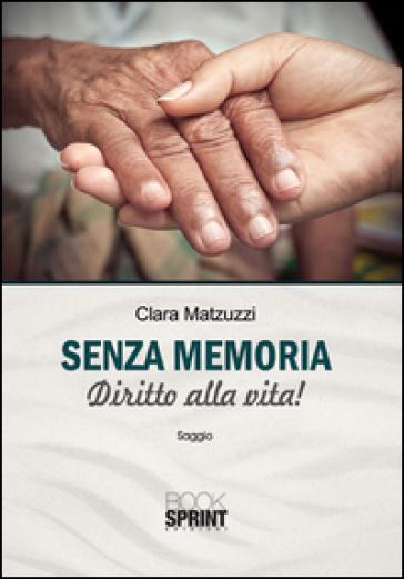 Senza memoria. Diritto alla vita! - Clara Matzuzzi |
