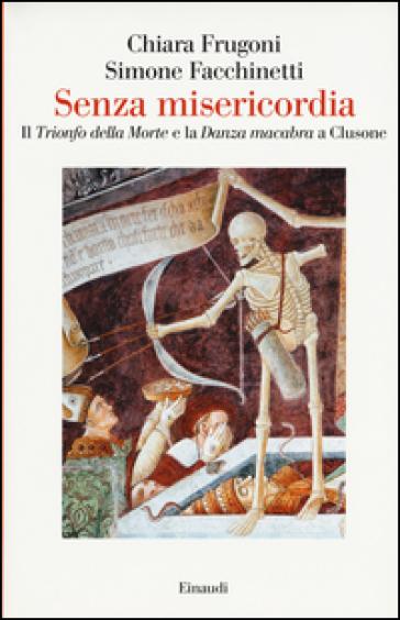 Senza misericordia. Il «Trionfo della Morte» e la «Danza macabra» a Clusone - Chiara Frugoni |