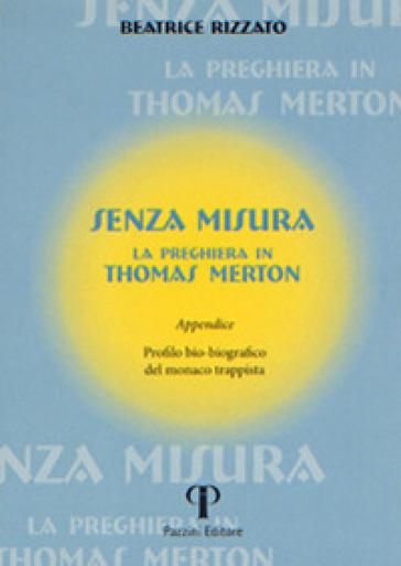 Senza misura. La preghiera in Thomas Merton - Beatrice Rizzato |