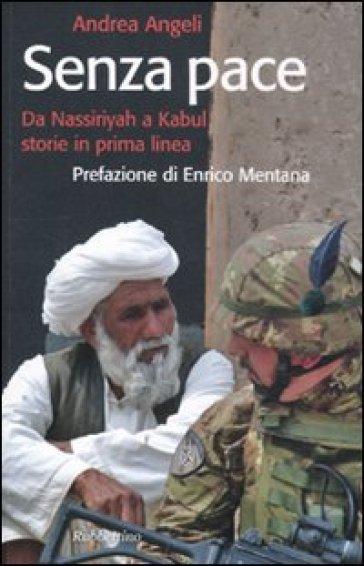 Senza pace. Da Nassiriyah a Kabul, storie in prima linea - Andrea Angeli  