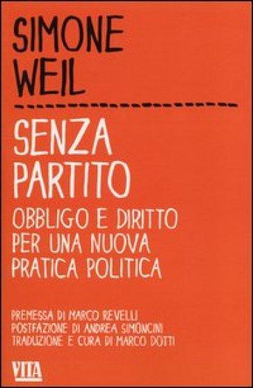 Senza partito. Obbligo e diritto per una nuova pratica politica - Simone Weil |