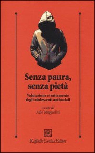 Senza paura, senza pietà. Valutazione e trattamento degli adolescenti antisociali - Alessandro Maggiolini | Thecosgala.com