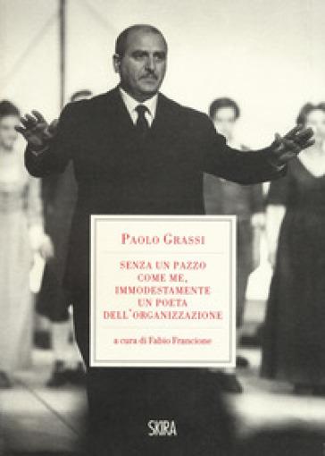 «Senza un pazzo come me, immodestamente un poeta dell'organizzazione». 1919-1981 - Paolo Grassi |