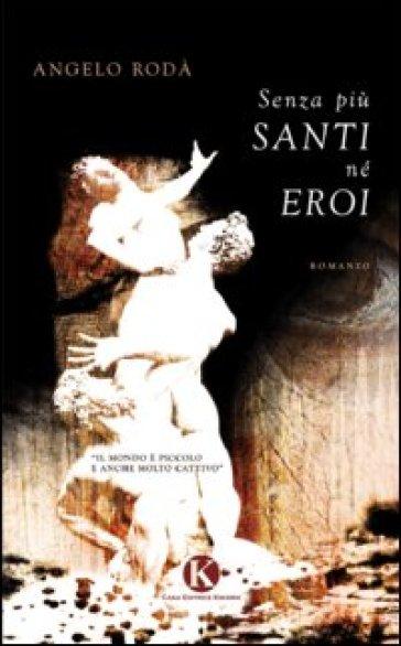 Senza più santi né eroi - Angelo Rodà  