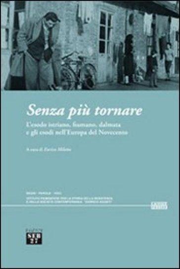 Senza più tornare. L'esodo istriano, fiumano, dalmata e gli esodi nell'Europa del Novecento - E. Miletto |