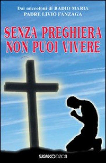 Senza preghiera non puoi vivere - Livio Fanzaga |