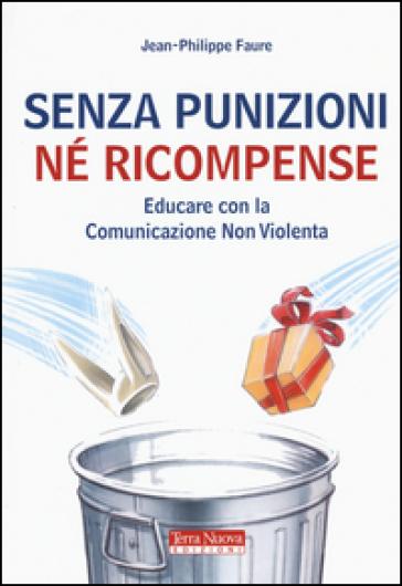 Senza punizioni né ricompense. Educare con la comunicazione non violenta - Jean-Philippe Faure | Rochesterscifianimecon.com