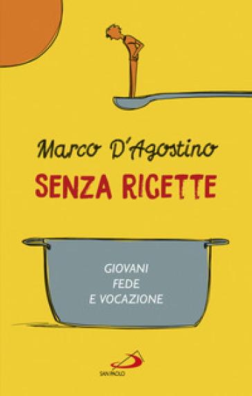 Senza ricette. Giovani, fede e vocazione - Marco D'Agostino |
