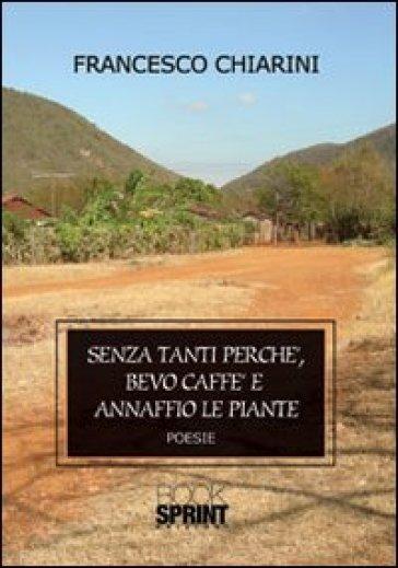 Senza tanti perché, bevo caffè e annaffio le piante - Francesco Chiarini |