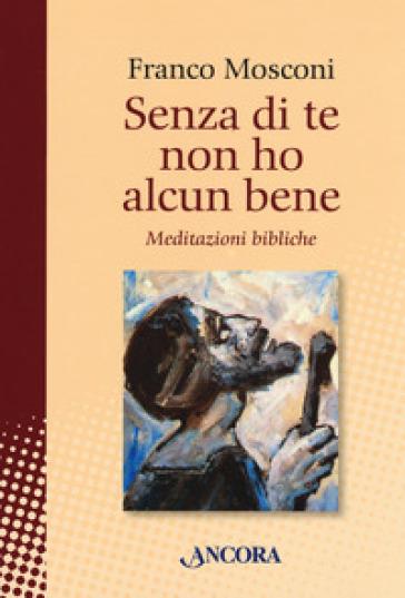 Senza di te non ho alcun bene. Meditazioni bibliche - Franco Mosconi | Kritjur.org