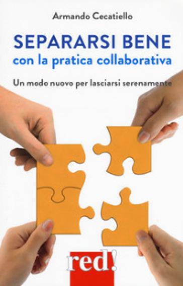 Separarsi bene con la pratica collaborativa. Un modo nuovo per lasciarsi serenamente - Armando Cecatiello  