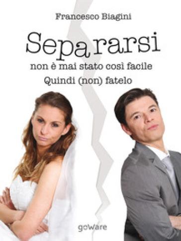 Separarsi non è mai stato così facile. Quindi (non) fatelo - Francesco Biagini   Thecosgala.com
