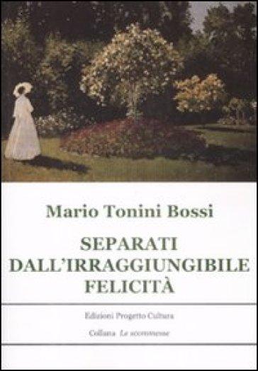 Separati dall'irraggiungibile felicità - Mario Tonnini Bossi | Rochesterscifianimecon.com