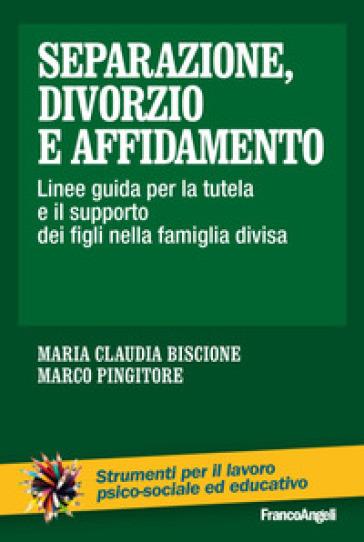 Separazione, divorzio e affidamento. Linee guida per la tutela e il supporto dei figli nella famiglia divisa - Maria Claudia Biscione |