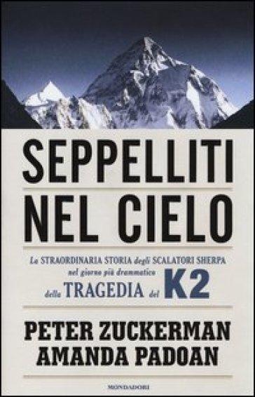 Seppelliti nel cielo. La straordinaria storia degli scalatori sherpa nel giorno più drammatico della tragedia del K2 - Peter Zuckerman | Rochesterscifianimecon.com