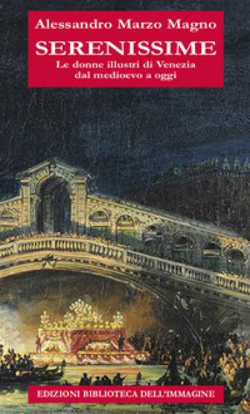 Serenissime. Le donne illustri di Venezia dal Medioevo a oggi - Alessandro Marzo Magno  