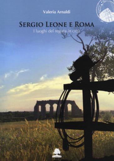 Sergio Leone e Roma. I luoghi del regista in città - Valeria Arnaldi pdf epub