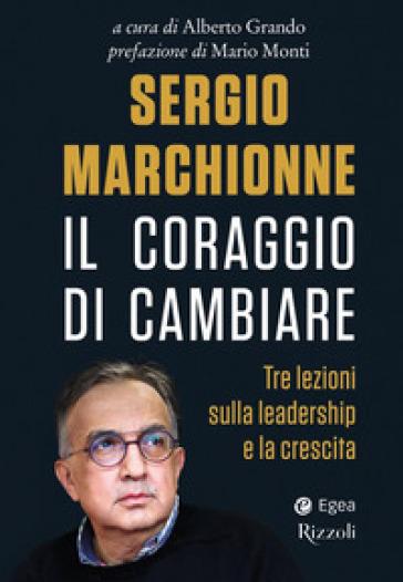 Sergio Marchionne. Il coraggio di cambiare. Tre lezioni sulla leadership e la crescita - A. Grando | Thecosgala.com