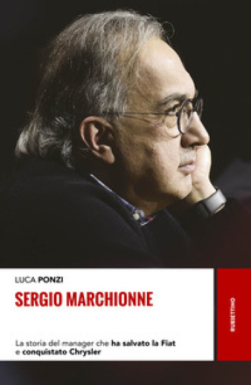 Sergio Marchionne. La storia del manager che ha salvato la Fiat e conquistato Chrysler - Luca Ponzi |