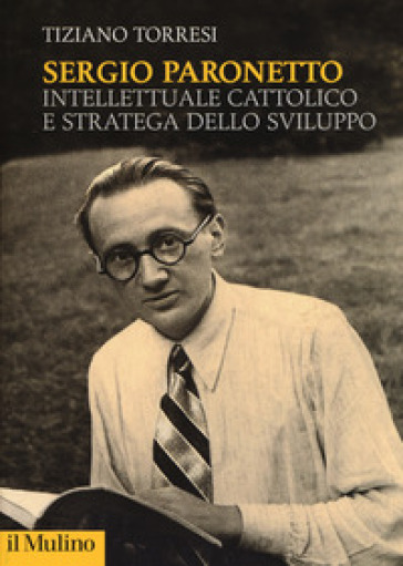Sergio Paronetto. Intellettuale cattolico e stratega dello svilupppo - Tiziano Torresi |