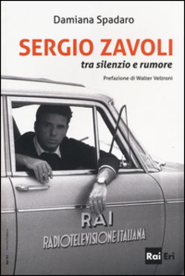 Sergio Zavoli. Tra silenzio e rumore - Damiana Spadaro |
